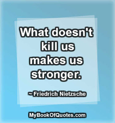 What doesn't kill us makes us stronger. ~ Friedrich Nietzsche