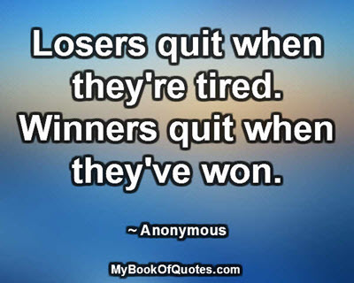 Losers quit when they're tired. Winners quit when they've won. ~ Anonymous