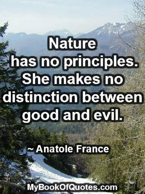 Nature has no principles. She makes no distinction between good and evil. ~ Anatole France