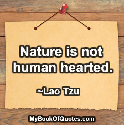 Nature is not human hearted. ~ Lao Tzu