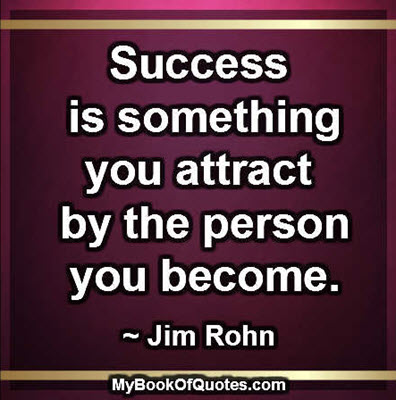 Success is something you attract by the person you become. ~ Jim Rohn