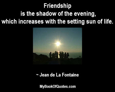 Friendship is the shadow of the evening, which increases with the setting sun of life. ~ Jean de La Fontaine