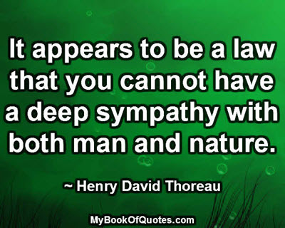 It appears to be a law that you cannot have a deep sympathy with both man and nature. ~ Henry David Thoreau