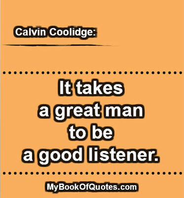 It takes a great man to be a good listener. ~ Calvin Coolidge