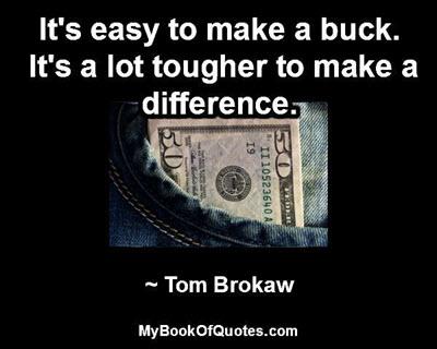 It's easy to make a buck. It's a lot tougher to make a difference. ~ Tom Brokaw