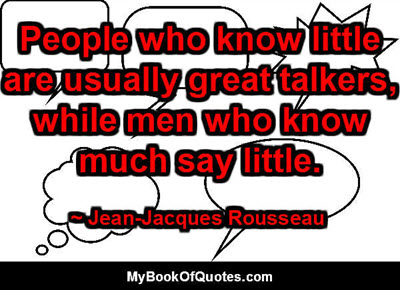 People who know little are usually great talkers, while men who know much say little. ~ Jean-Jacques Rousseau