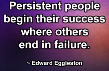 Persistent people begin their success where others end in failure. ~ Edward Eggleston