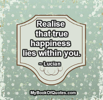 Realise that true happiness lies within you. ~ Lucian