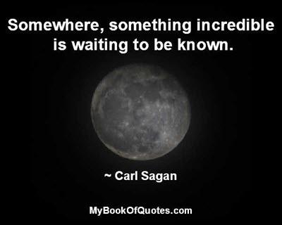 Somewhere, something incredible is waiting to be known. ~ Carl Sagan