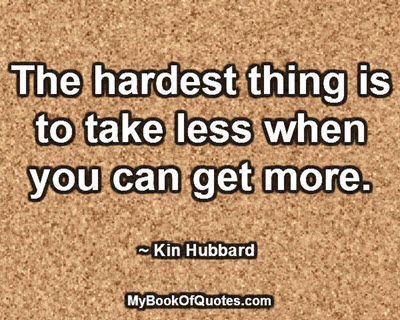 The hardest thing is to take less when you can get more. ~ Kin Hubbard