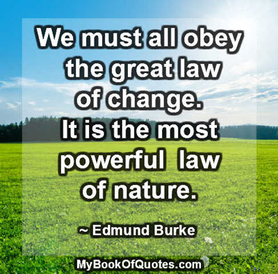 We must all obey the great law of change. It is the most powerful law of nature. ~ Edmund Burke