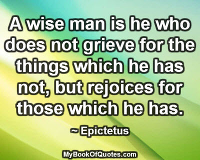 A wise man is he who does not grieve for the things which he has not, but rejoices for those which he has. ~ Epictetus