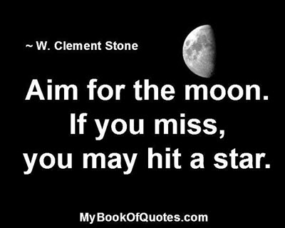 Aim for the moon. If you miss, you may hit a star. ~ W. Clement Stone