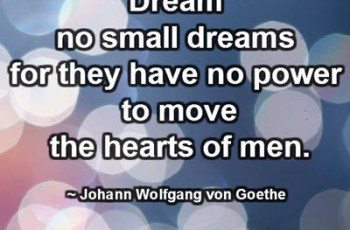 Dream no small dreams for they have no power to move the hearts of men. ~ Johann Wolfgang von Goethe