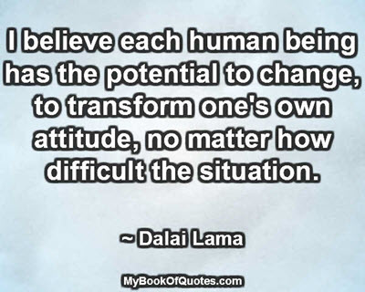 I believe each human being has the potential to change, to transform one's own attitude, no matter how difficult the situation. ~ Dalai Lama