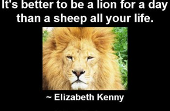 It's better to be a lion for a day than a sheep all your life. ~ Elizabeth Kenny