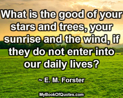 What is the good of your stars and trees, your sunrise and the wind, if they do not enter into our daily lives? ~ E. M. Forster