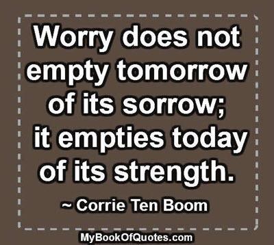 Worry does not empty tomorrow of its sorrow; it empties today of its strength. ~ Corrie Ten Boom