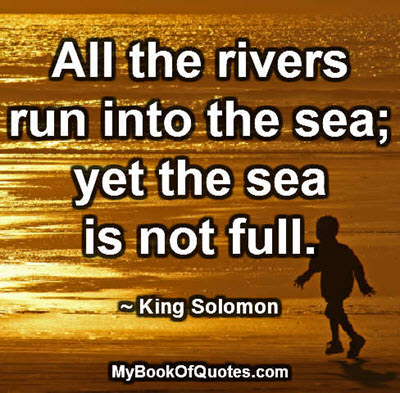 All the rivers run into the sea; yet the sea is not full. ~ King Solomon