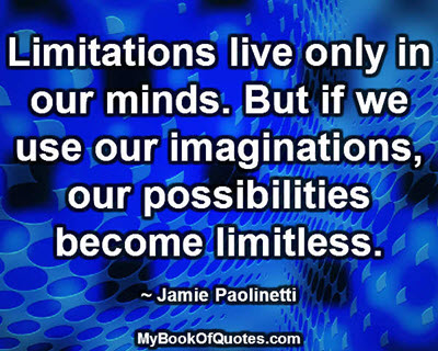 Limitations live only in our minds. But if we use our imaginations, our possibilities become limitless. ~ Jamie Paolinetti