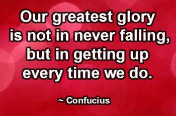 Our greatest glory is not in never falling, but in getting up every time we do. ~ Confucius