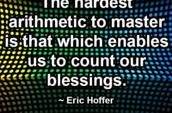 The hardest arithmetic to master is that which enables us to count our blessings. ~ Eric Hoffer