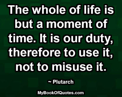 The whole of life is but a moment of time. It is our duty, therefore to use it, not to misuse it. ~ Plutarch