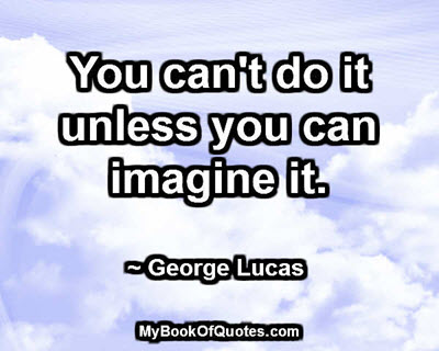 You can't do it unless you can imagine it. ~ George Lucas