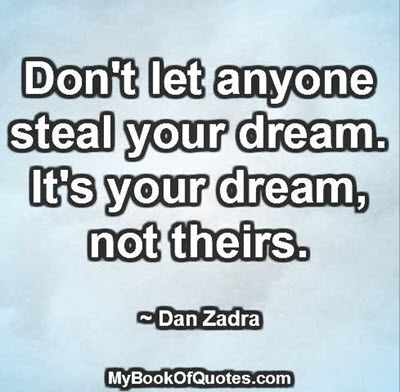 Don't let anyone steal your dream. It's your dream, not theirs. ~ Dan Zadra