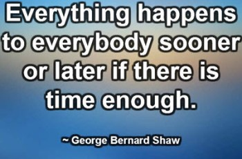Everything happens to everybody sooner or later if there is time enough. ~ George Bernard Shaw