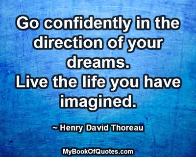 Go confidently in the direction of your dreams. Live the life you have imagined. ~ Henry David Thoreau