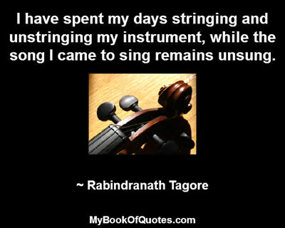 I have spent my days stringing and unstringing my instrument, while the song I came to sing remains unsung. ~ Rabindranath Tagore