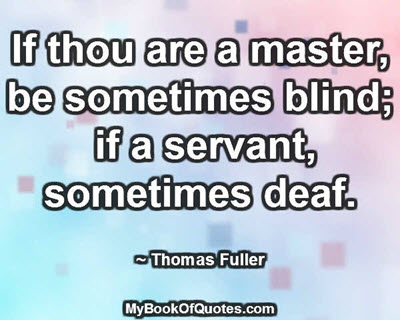 If thou are a master, be sometimes blind; if a servant, sometimes deaf.  ~ Thomas Fuller