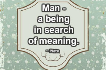 Man - a being in search of meaning. ~ Plato