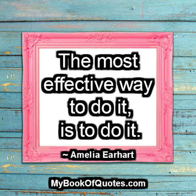 The most effective way to do it, is to do it. ~ Amelia Earhart