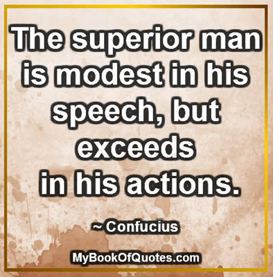 The superior man is modest in his speech, but exceeds in his actions. ~ Confucius