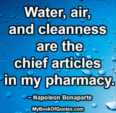 Water, air, and cleanness are the chief articles in my pharmacy. ~ Napoleon Bonaparte
