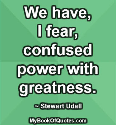 We have, I fear, confused power with greatness. ~ Stewart Udall