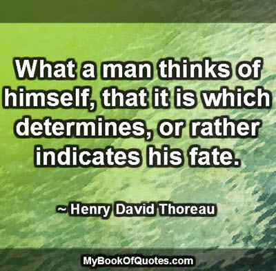 What a man thinks of himself, that it is which determines, or rather indicates his fate. ~ Henry David Thoreau