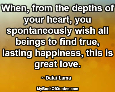 When, from the depths of your heart, you spontaneously wish all beings to find true, lasting happiness, this is great love. ~ Dalai Lama
