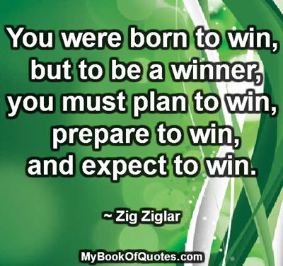 You were born to win, but to be a winner, you must plan to win, prepare to win, and expect to win. ~ Zig Ziglar
