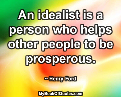 An idealist is a person who helps other people to be prosperous. ~ Henry Ford