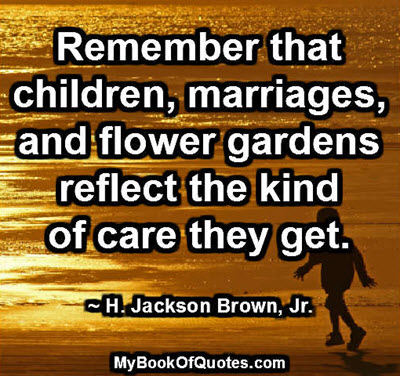 Remember that children, marriages, and flower gardens reflect the kind of care they get. ~ H. Jackson Brown, Jr.