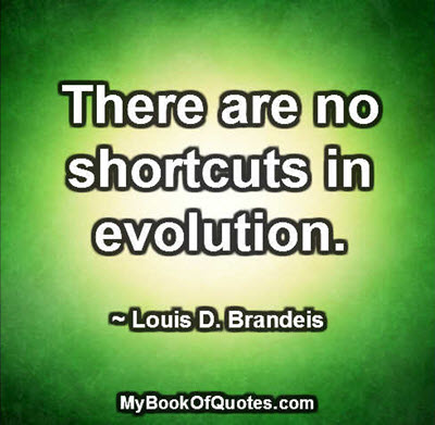 There are no shortcuts in evolution. ~ Louis D. Brandeis