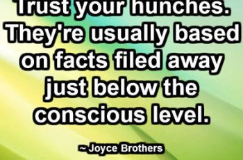 Trust your hunches. They're usually based on facts filed away just below the conscious level. ~ Joyce Brothers