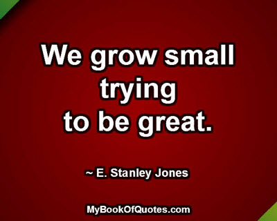 We grow small trying to be great. ~ E. Stanley Jones