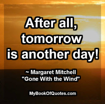 "After all, tomorrow is another day! ~ Margaret Mitchell ""Gone With the Wind"""