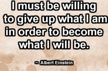 I must be willing to give up what I am in order to become what I will be. ~ Albert Einstein