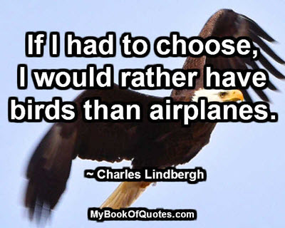 If I had to choose, I would rather have birds than airplanes. ~ Charles Lindbergh