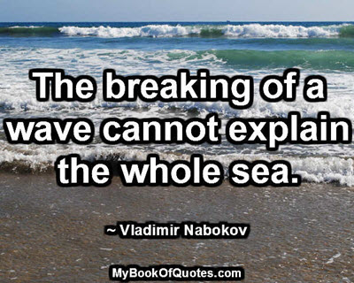 The breaking of a wave cannot explain the whole sea. ~ Vladimir Nabokov